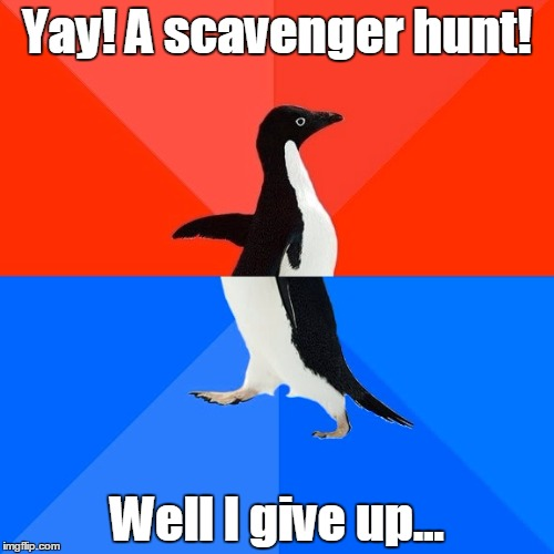 Socially Awesome Awkward Penguin Meme | Yay! A scavenger hunt! Well I give up... | image tagged in memes,socially awesome awkward penguin | made w/ Imgflip meme maker