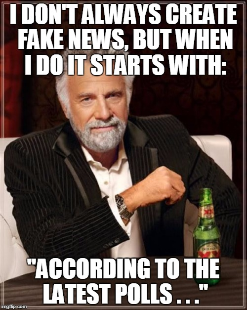 "The Most Interesting Man In The World Meme | I DON'T ALWAYS CREATE FAKE NEWS, BUT WHEN I DO IT STARTS WITH: ""ACCORDING TO THE LATEST POLLS . . ."" 
