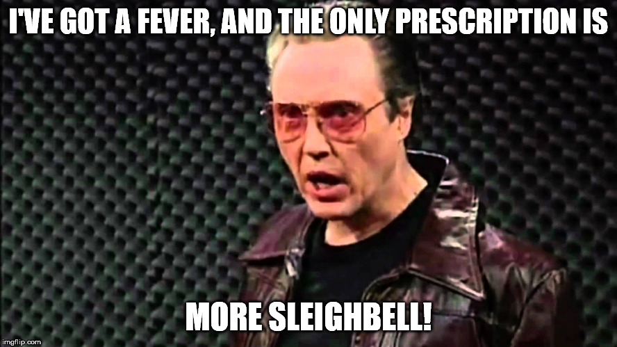 I'VE GOT A FEVER, AND THE ONLY PRESCRIPTION IS MORE SLEIGHBELL! | made w/ Imgflip meme maker
