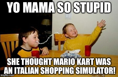 This is stupid. | YO MAMA SO STUPID SHE THOUGHT MARIO KART WAS AN ITALIAN SHOPPING SIMULATOR! | image tagged in memes,yo mamas so fat | made w/ Imgflip meme maker