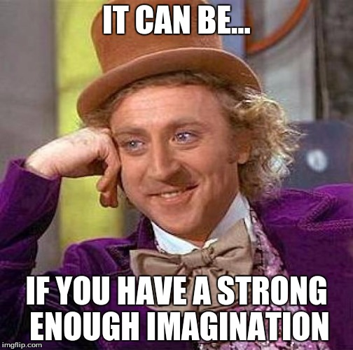 Creepy Condescending Wonka Meme | IT CAN BE... IF YOU HAVE A STRONG ENOUGH IMAGINATION | image tagged in memes,creepy condescending wonka | made w/ Imgflip meme maker