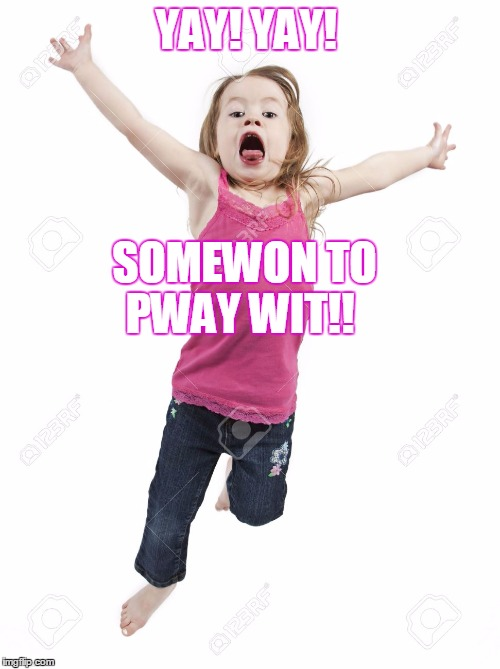 YAY! YAY! SOMEWON TO PWAY WIT!! | made w/ Imgflip meme maker