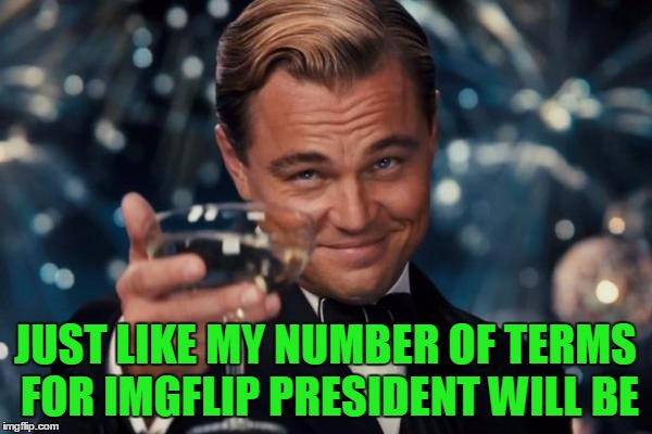 Leonardo Dicaprio Cheers Meme | JUST LIKE MY NUMBER OF TERMS FOR IMGFLIP PRESIDENT WILL BE | image tagged in memes,leonardo dicaprio cheers | made w/ Imgflip meme maker