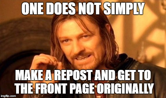 One Does Not Simply Meme | ONE DOES NOT SIMPLY MAKE A REPOST AND GET TO THE FRONT PAGE ORIGINALLY | image tagged in memes,one does not simply | made w/ Imgflip meme maker
