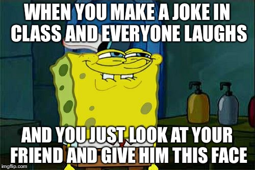 Class Clown |  WHEN YOU MAKE A JOKE IN CLASS AND EVERYONE LAUGHS; AND YOU JUST LOOK AT YOUR FRIEND AND GIVE HIM THIS FACE | image tagged in memes,class clown,funny,meme,sponge,sponge bob | made w/ Imgflip meme maker