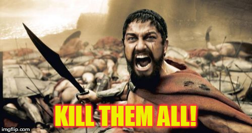 Sparta Leonidas Meme | KILL THEM ALL! | image tagged in memes,sparta leonidas | made w/ Imgflip meme maker
