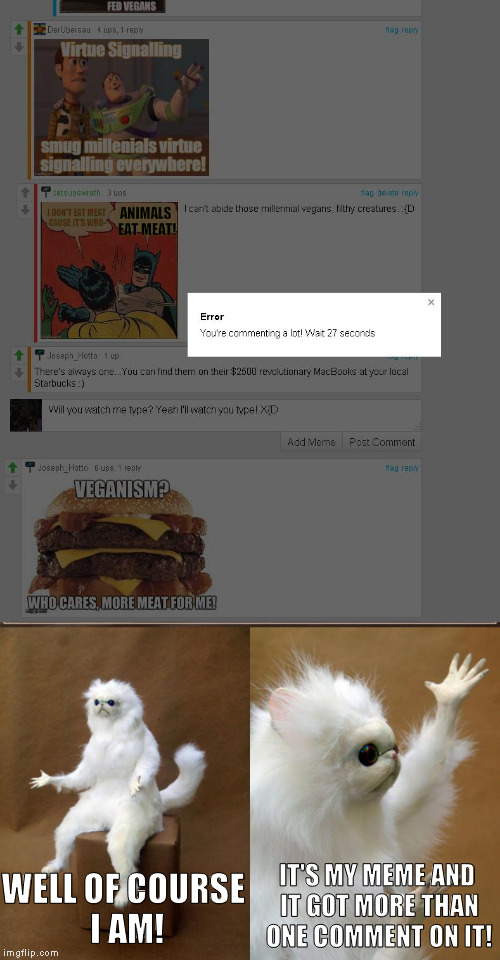 Captain Obvious must be a mod here... | WELL OF COURSE I AM! IT'S MY MEME AND IT GOT MORE THAN ONE COMMENT ON IT! | image tagged in memes,persian cat room guardian,you're commenting a lot,imgflip humor,thank you captain obvious | made w/ Imgflip meme maker
