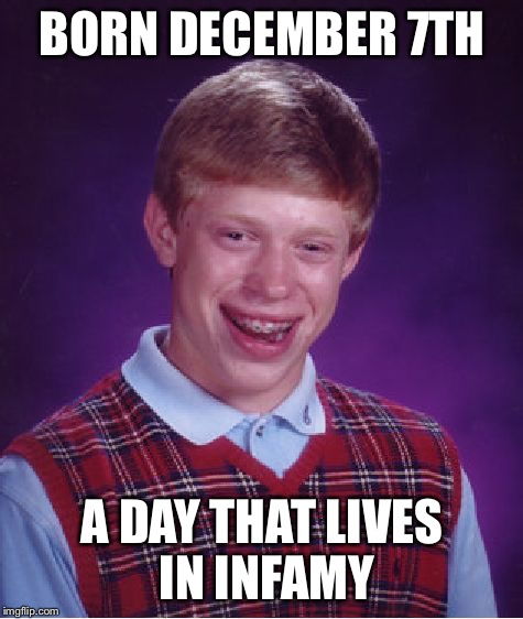 Bad Luck Brian Meme |  BORN DECEMBER 7TH; A DAY THAT LIVES IN INFAMY | image tagged in memes,bad luck brian | made w/ Imgflip meme maker