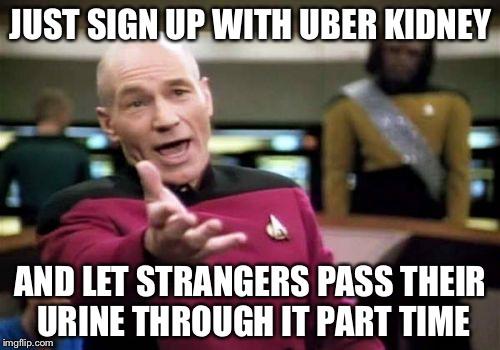 Picard Wtf Meme | JUST SIGN UP WITH UBER KIDNEY AND LET STRANGERS PASS THEIR URINE THROUGH IT PART TIME | image tagged in memes,picard wtf | made w/ Imgflip meme maker