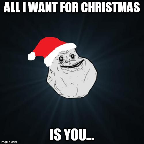 Forever Alone Christmas | ALL I WANT FOR CHRISTMAS IS YOU... | image tagged in memes,forever alone christmas | made w/ Imgflip meme maker