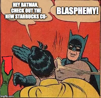 Batman Slapping Robin Meme | HEY BATMAN, CHECK OUT THE NEW STARBUCKS CU- BLASPHEMY! | image tagged in memes,batman slapping robin | made w/ Imgflip meme maker