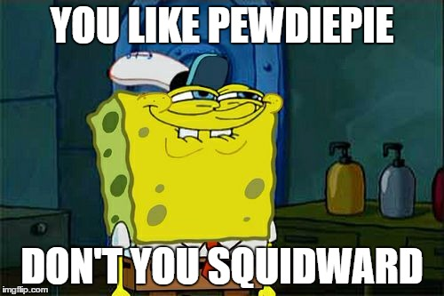 Dont You Squidward Meme | YOU LIKE PEWDIEPIE DON'T YOU SQUIDWARD | image tagged in memes,dont you squidward | made w/ Imgflip meme maker