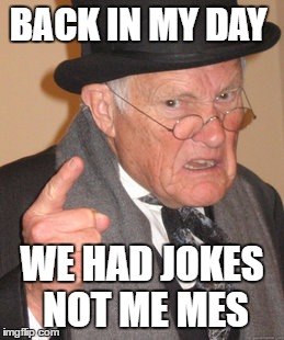 Back In My Day | BACK IN MY DAY WE HAD JOKES NOT ME MES | image tagged in memes,back in my day | made w/ Imgflip meme maker