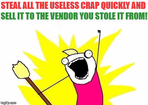 X All The Y Meme | STEAL ALL THE USELESS CRAP QUICKLY AND SELL IT TO THE VENDOR YOU STOLE IT FROM! | image tagged in memes,x all the y | made w/ Imgflip meme maker