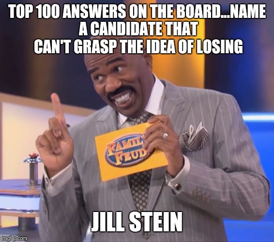 steve harvey family feud | TOP 100 ANSWERS ON THE BOARD...NAME A CANDIDATE THAT CAN'T GRASP THE IDEA OF LOSING JILL STEIN | image tagged in steve harvey family feud | made w/ Imgflip meme maker