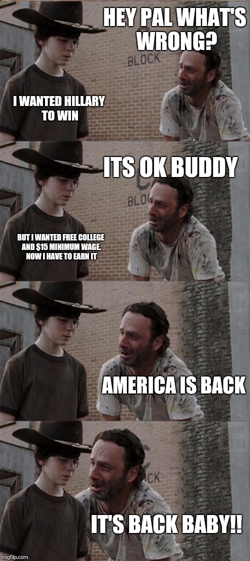 America is back!!! | HEY PAL WHAT'S WRONG? I WANTED HILLARY TO WIN ITS OK BUDDY BUT I WANTED FREE COLLEGE AND $15 MINIMUM WAGE. NOW I HAVE TO EARN IT AMERICA IS  | image tagged in memes,rick and carl long,election 2016,america,donald trump | made w/ Imgflip meme maker