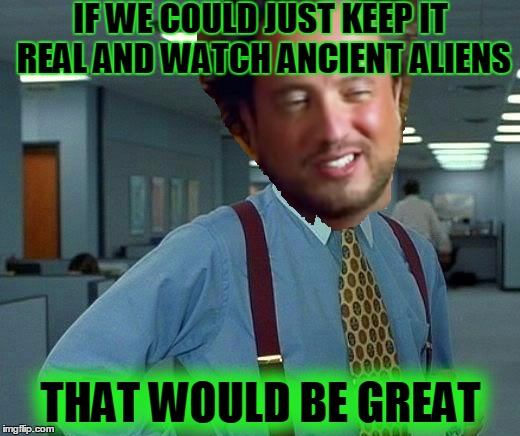 IF WE COULD JUST KEEP IT REAL AND WATCH ANCIENT ALIENS THAT WOULD BE GREAT | made w/ Imgflip meme maker