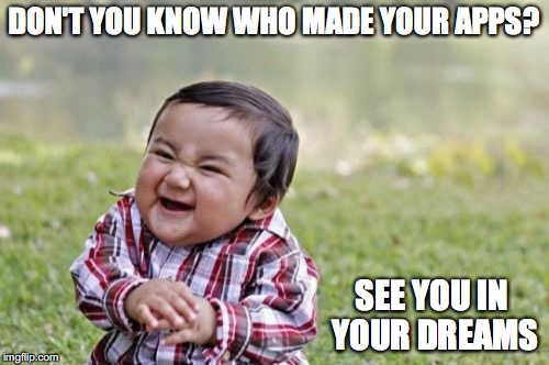 Evil Toddler Meme | DON'T YOU KNOW WHO MADE YOUR APPS? SEE YOU IN YOUR DREAMS | image tagged in memes,evil toddler | made w/ Imgflip meme maker