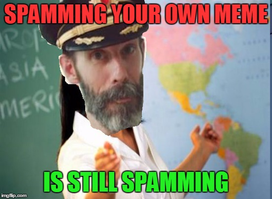 SPAMMING YOUR OWN MEME IS STILL SPAMMING | made w/ Imgflip meme maker