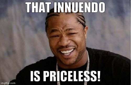 Yo Dawg Heard You Meme | THAT INNUENDO IS PRICELESS! | image tagged in memes,yo dawg heard you | made w/ Imgflip meme maker