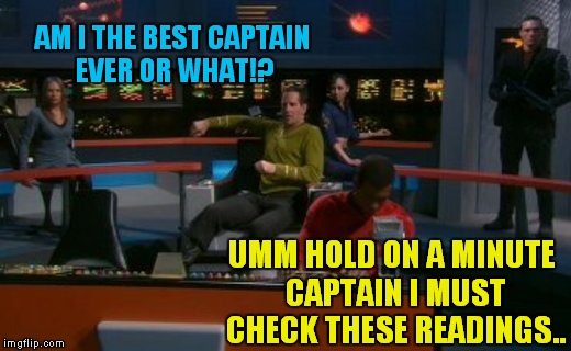 AM I THE BEST CAPTAIN EVER OR WHAT!? UMM HOLD ON A MINUTE CAPTAIN I MUST CHECK THESE READINGS.. | made w/ Imgflip meme maker