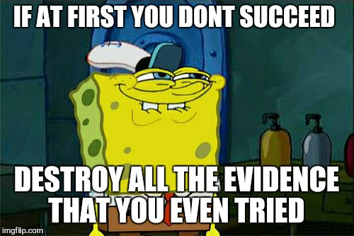 Stupid work n stuff . .. | IF AT FIRST YOU DONT SUCCEED DESTROY ALL THE EVIDENCE THAT YOU EVEN TRIED | image tagged in memes,dont you squidward,work sucks,lenny | made w/ Imgflip meme maker