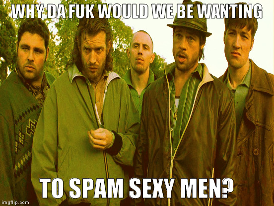 WHY DA FUK WOULD WE BE WANTING TO SPAM SEXY MEN? | made w/ Imgflip meme maker