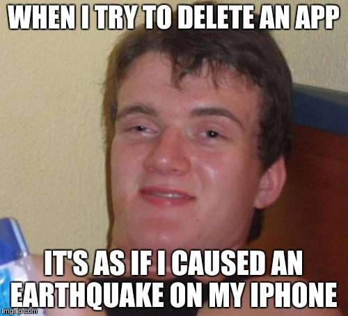 10 Guy Meme | WHEN I TRY TO DELETE AN APP IT'S AS IF I CAUSED AN EARTHQUAKE ON MY IPHONE | image tagged in memes,10 guy | made w/ Imgflip meme maker