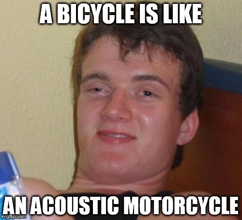 The more you think about it, the more it makes sense! | A BICYCLE IS LIKE AN ACOUSTIC MOTORCYCLE | image tagged in memes,10 guy | made w/ Imgflip meme maker