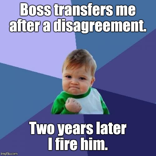 Success Kid Meme | Boss transfers me after a disagreement. Two years later I fire him. | image tagged in memes,success kid | made w/ Imgflip meme maker