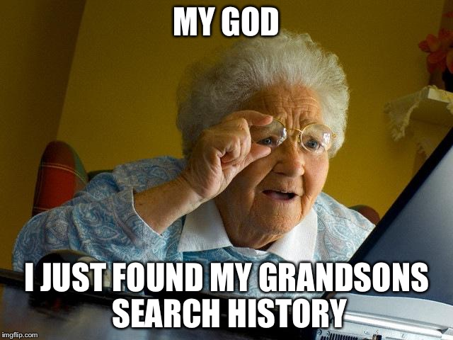Grandma Finds The Internet Meme | MY GOD I JUST FOUND MY GRANDSONS SEARCH HISTORY | image tagged in memes,grandma finds the internet | made w/ Imgflip meme maker
