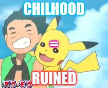 My Childhood Is Ruined... Well, Back To Digimon, I Guess... | CHILHOOD RUINED = | image tagged in pokemon,pikachu,ash ketchum,childhood ruined | made w/ Imgflip meme maker