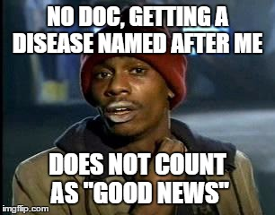 "Y'all Got Any More Of That Meme | NO DOC, GETTING A DISEASE NAMED AFTER ME DOES NOT COUNT AS ""GOOD NEWS"" 