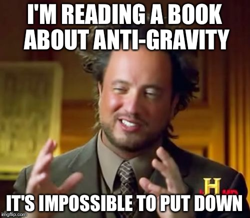 Ancient Aliens Meme | I'M READING A BOOK ABOUT ANTI-GRAVITY IT'S IMPOSSIBLE TO PUT DOWN | image tagged in memes,ancient aliens | made w/ Imgflip meme maker