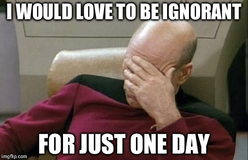 It must be wonderful to be so poorly informed about what is happening in the world |  I WOULD LOVE TO BE IGNORANT; FOR JUST ONE DAY | image tagged in memes,captain picard facepalm,happy,dumb,over educated problems | made w/ Imgflip meme maker
