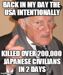 Back In My Day Meme | BACK IN MY DAY THE USA INTENTIONALLY KILLED OVER 200,000 JAPANESE CIVILIANS IN 2 DAYS | image tagged in memes,back in my day | made w/ Imgflip meme maker