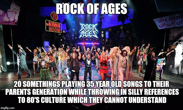 I saw the show in Vegas today.  I thought taking my teen daughter to the Vans Warped Tour made me feel old. | ROCK OF AGES 20 SOMETHINGS PLAYING 35 YEAR OLD SONGS TO THEIR PARENTS GENERATION WHILE THROWING IN SILLY REFERENCES TO 80'S CULTURE WHICH TH | image tagged in rock on,heavy metal | made w/ Imgflip meme maker
