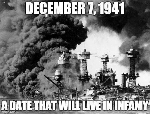 For the younger crowd, this was America's first 9/11. | DECEMBER 7, 1941 A DATE THAT WILL LIVE IN INFAMY | image tagged in pearl harbor | made w/ Imgflip meme maker