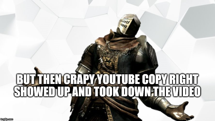 BUT THEN CRAPY YOUTUBE COPY RIGHT SHOWED UP AND TOOK DOWN THE VIDEO | made w/ Imgflip meme maker