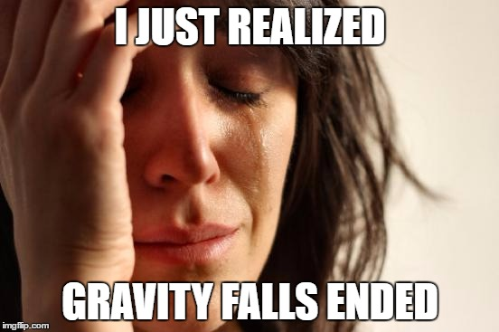 It's been 2 years. I'm so sad |  I JUST REALIZED; GRAVITY FALLS ENDED | image tagged in memes,first world problems | made w/ Imgflip meme maker