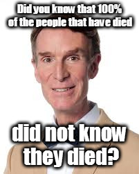 Consider The Following | Did you know that 100% of the people that have died did not know they died? | image tagged in bill nye the savage guy,consider the following,did you know,but did you die | made w/ Imgflip meme maker