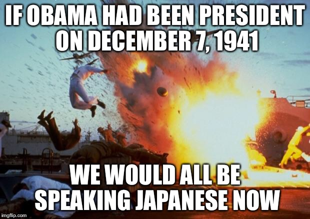 pearl harbor explosion  | IF OBAMA HAD BEEN PRESIDENT ON DECEMBER 7, 1941 WE WOULD ALL BE SPEAKING JAPANESE NOW | image tagged in pearl harbor explosion,surrender,obama,weakness | made w/ Imgflip meme maker