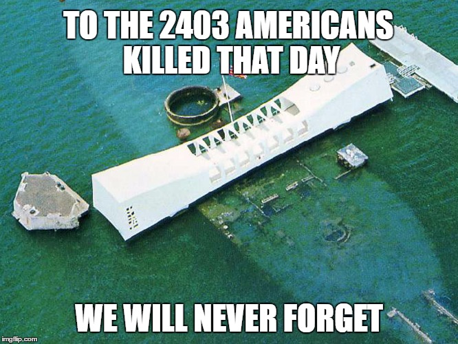 TO THE 2403 AMERICANS KILLED THAT DAY WE WILL NEVER FORGET | made w/ Imgflip meme maker