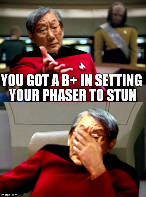 Such a disappointment.. | YOU GOT A B+ IN SETTING YOUR PHASER TO STUN | image tagged in high expectations asian father,captain picard facepalm,picard wtf | made w/ Imgflip meme maker