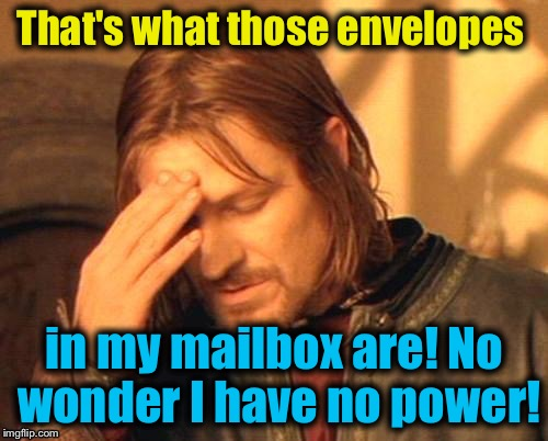 That's what those envelopes in my mailbox are! No wonder I have no power! | made w/ Imgflip meme maker