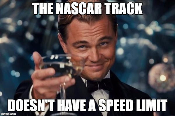 Leonardo Dicaprio Cheers Meme | THE NASCAR TRACK DOESN'T HAVE A SPEED LIMIT | image tagged in memes,leonardo dicaprio cheers | made w/ Imgflip meme maker