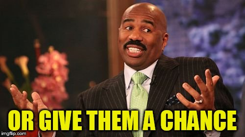Steve Harvey Meme | OR GIVE THEM A CHANCE | image tagged in memes,steve harvey | made w/ Imgflip meme maker