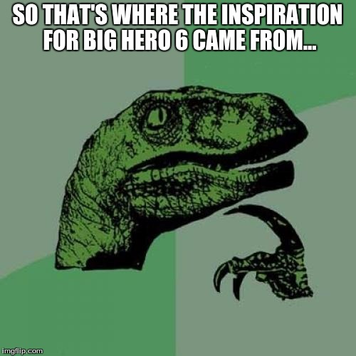 Philosoraptor Meme | SO THAT'S WHERE THE INSPIRATION FOR BIG HERO 6 CAME FROM... | image tagged in memes,philosoraptor | made w/ Imgflip meme maker