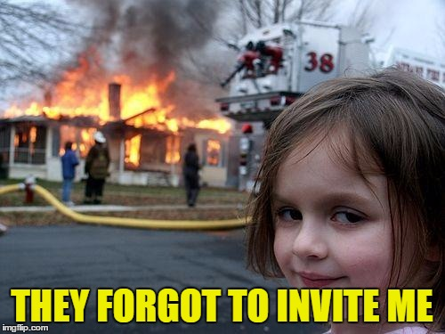 Disaster Girl Meme | THEY FORGOT TO INVITE ME | image tagged in memes,disaster girl | made w/ Imgflip meme maker