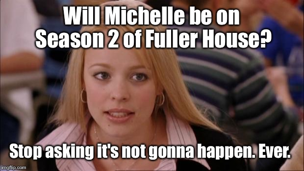 My daughter cried over this. Season 2 starts Friday. So excited. Lol | Will Michelle be on Season 2 of Fuller House? Stop asking it's not gonna happen. Ever. | image tagged in memes,its not going to happen | made w/ Imgflip meme maker